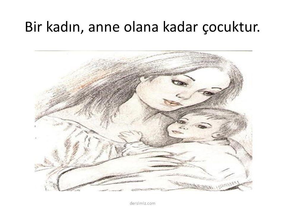 Bir kadın, anne olana kadar çocuktur.
