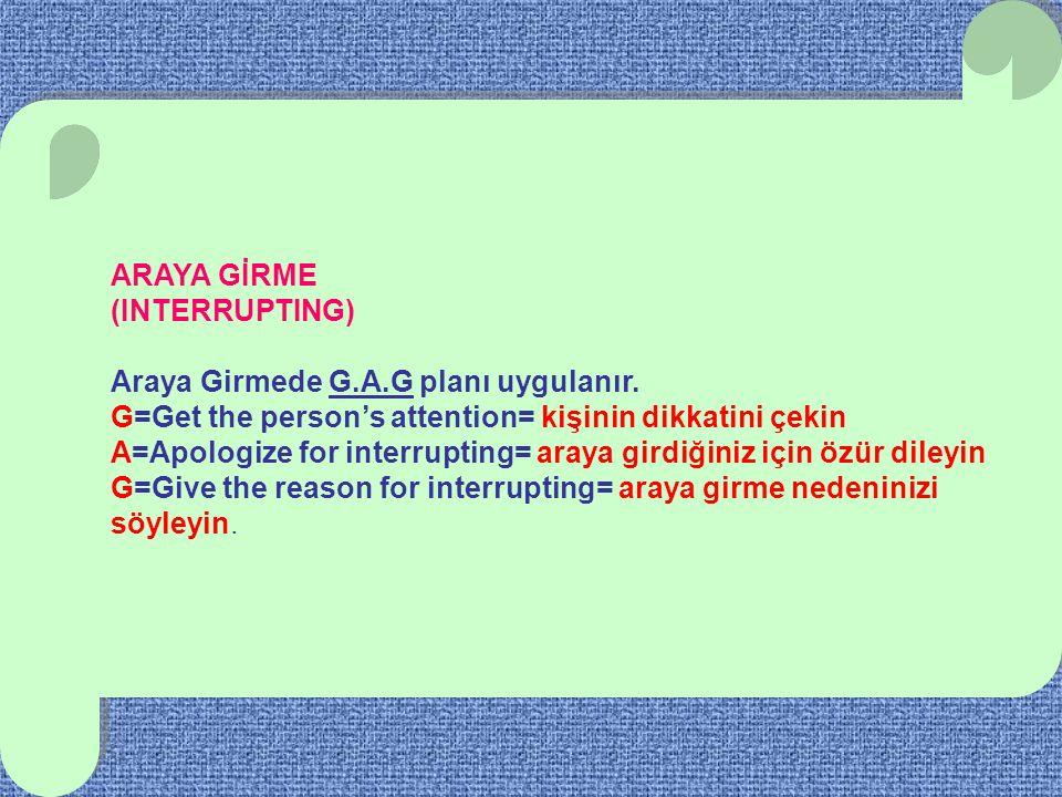 ARAYA GİRME (INTERRUPTING) Araya Girmede G.A.G planı uygulanır. G=Get the person's attention= kişinin dikkatini çekin.
