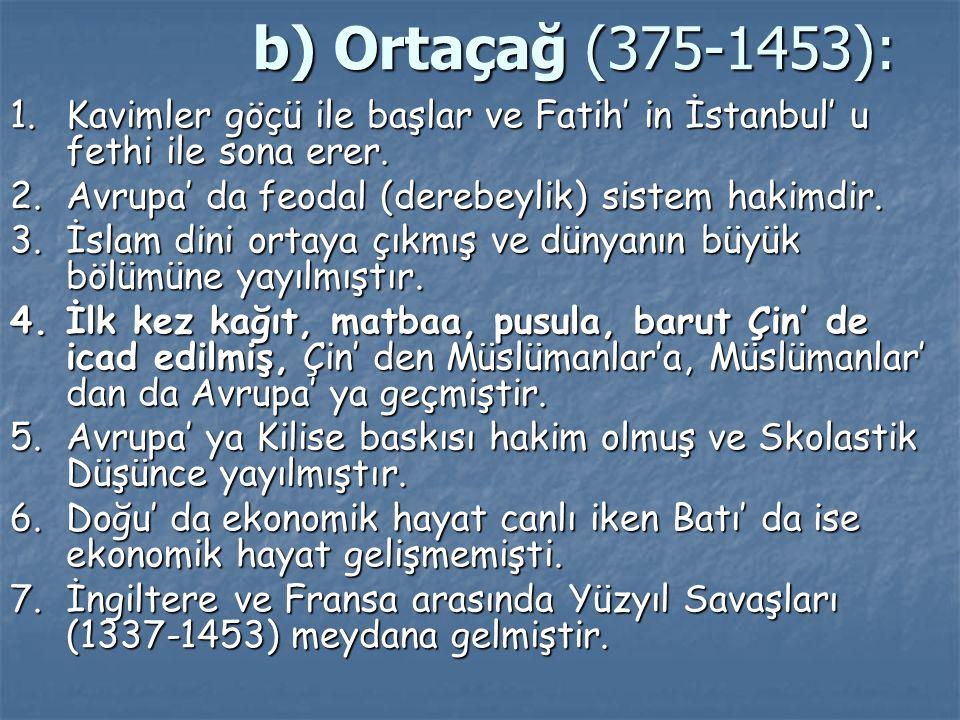 b) Ortaçağ (375-1453): 1. Kavimler göçü ile başlar ve Fatih' in İstanbul' u fethi ile sona erer. 2. Avrupa' da feodal (derebeylik) sistem hakimdir.