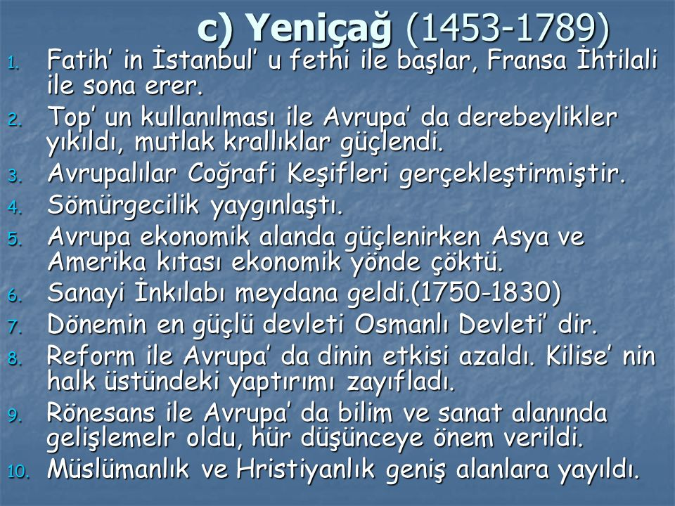 c) Yeniçağ (1453-1789) Fatih' in İstanbul' u fethi ile başlar, Fransa İhtilali ile sona erer.