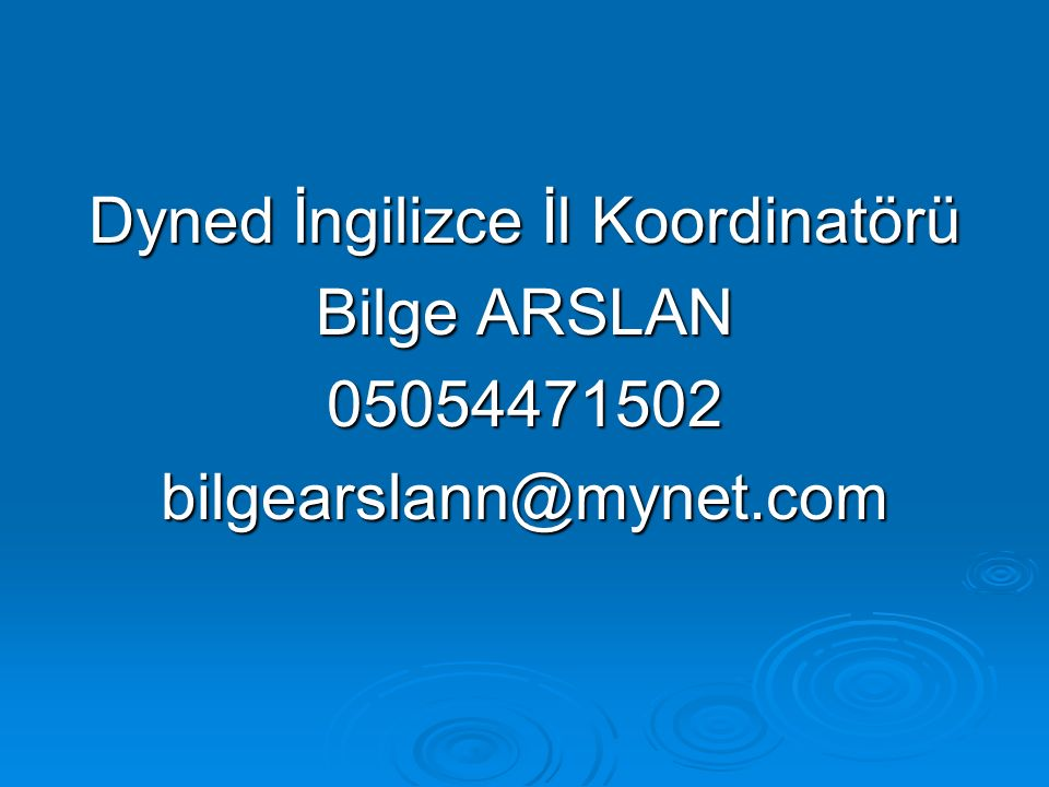 Dyned İngilizce İl Koordinatörü Bilge ARSLAN 05054471502 bilgearslann@mynet.com