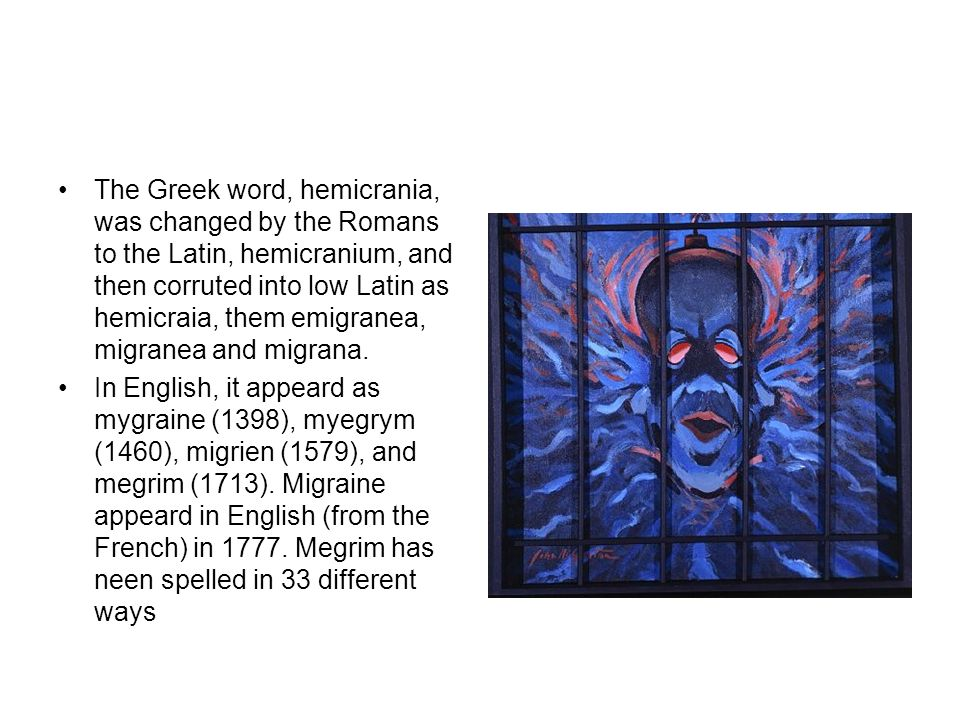 The Greek word, hemicrania, was changed by the Romans to the Latin, hemicranium, and then corruted into low Latin as hemicraia, them emigranea, migranea and migrana.