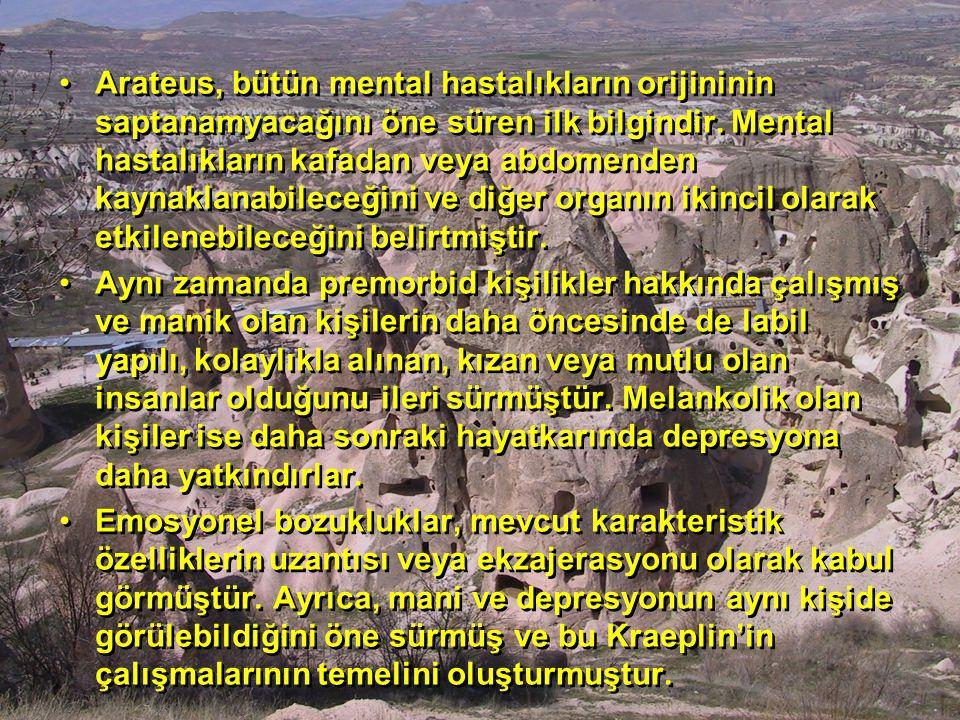 Arateus, bütün mental hastalıkların orijininin saptanamyacağını öne süren ilk bilgindir. Mental hastalıkların kafadan veya abdomenden kaynaklanabileceğini ve diğer organın ikincil olarak etkilenebileceğini belirtmiştir.