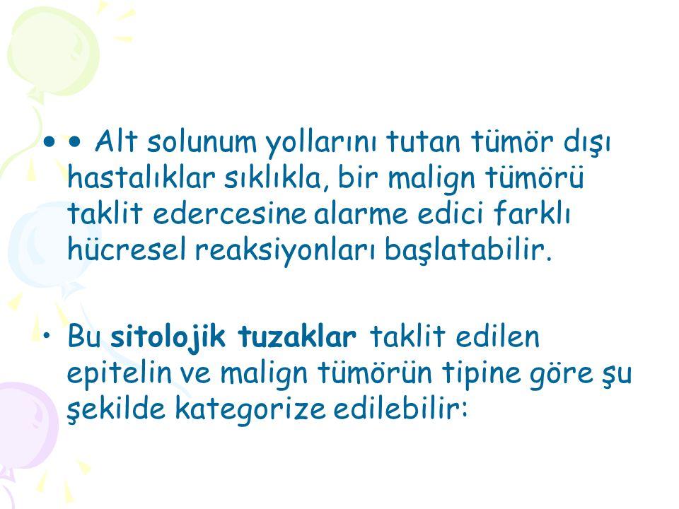 • Alt solunum yollarını tutan tümör dışı hastalıklar sıklıkla, bir malign tümörü taklit edercesine alarme edici farklı hücresel reaksiyonları başlatabilir.