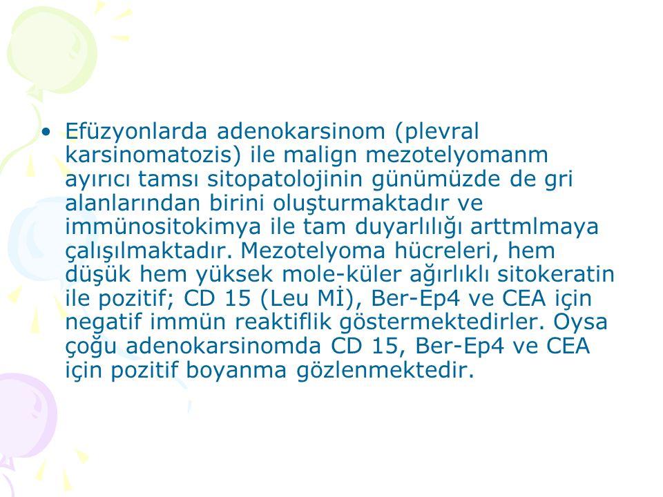 Efüzyonlarda adenokarsinom (plevral karsinomatozis) ile malign mezotelyomanm ayırıcı tamsı sitopatolojinin günümüzde de gri alanlarından birini oluşturmaktadır ve immünositokimya ile tam duyarlılığı arttmlmaya çalışılmaktadır.