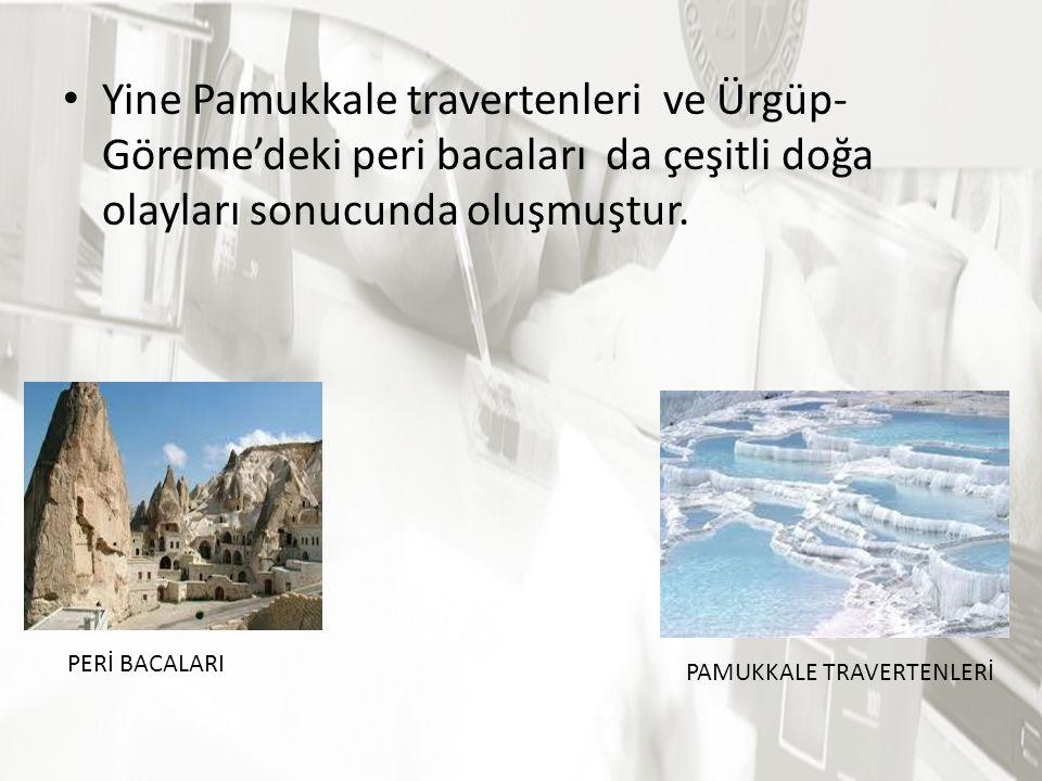 Yine Pamukkale travertenleri ve Ürgüp-Göreme'deki peri bacaları da çeşitli doğa olayları sonucunda oluşmuştur.