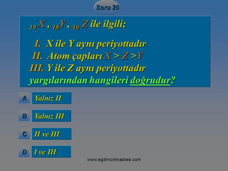 I. X ile Y aynı periyottadır II. Atom çapları X > Z >Y