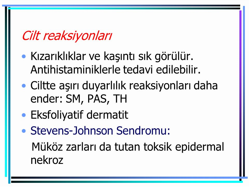 Cilt reaksiyonları Kızarıklıklar ve kaşıntı sık görülür. Antihistaminiklerle tedavi edilebilir.