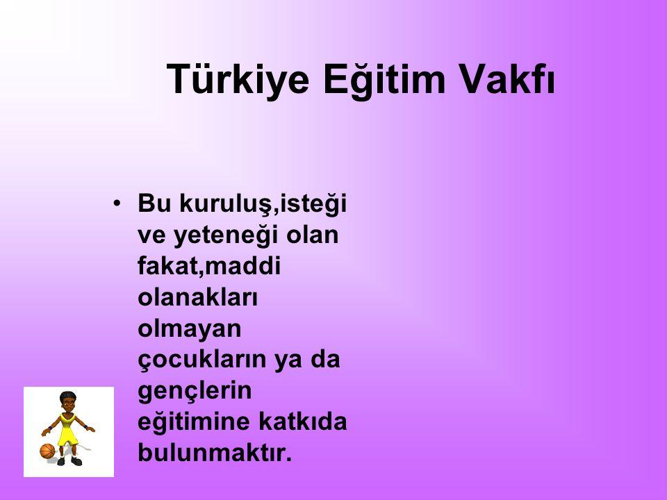 Türkiye Eğitim Vakfı Bu kuruluş,isteği ve yeteneği olan fakat,maddi olanakları olmayan çocukların ya da gençlerin eğitimine katkıda bulunmaktır.
