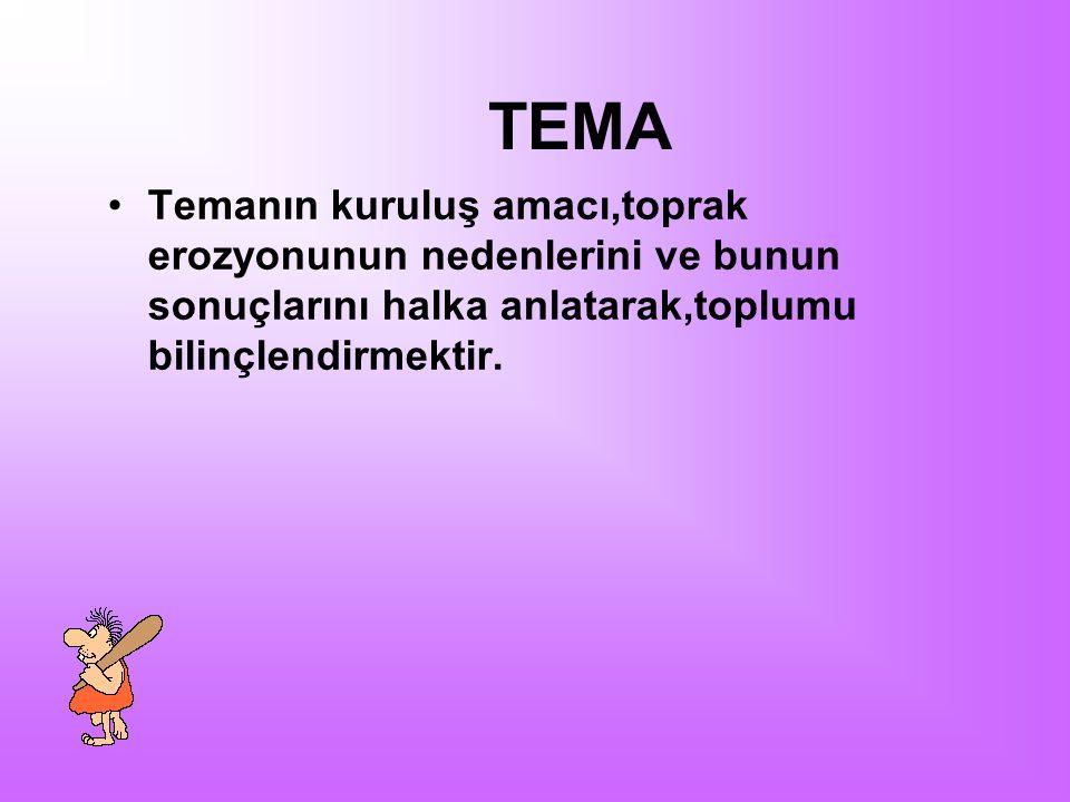 TEMA Temanın kuruluş amacı,toprak erozyonunun nedenlerini ve bunun sonuçlarını halka anlatarak,toplumu bilinçlendirmektir.