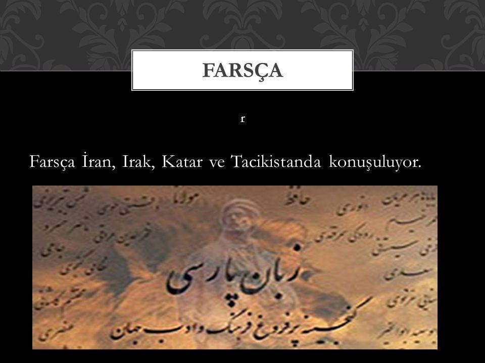 Farsça r Farsça İran, Irak, Katar ve Tacikistanda konuşuluyor.