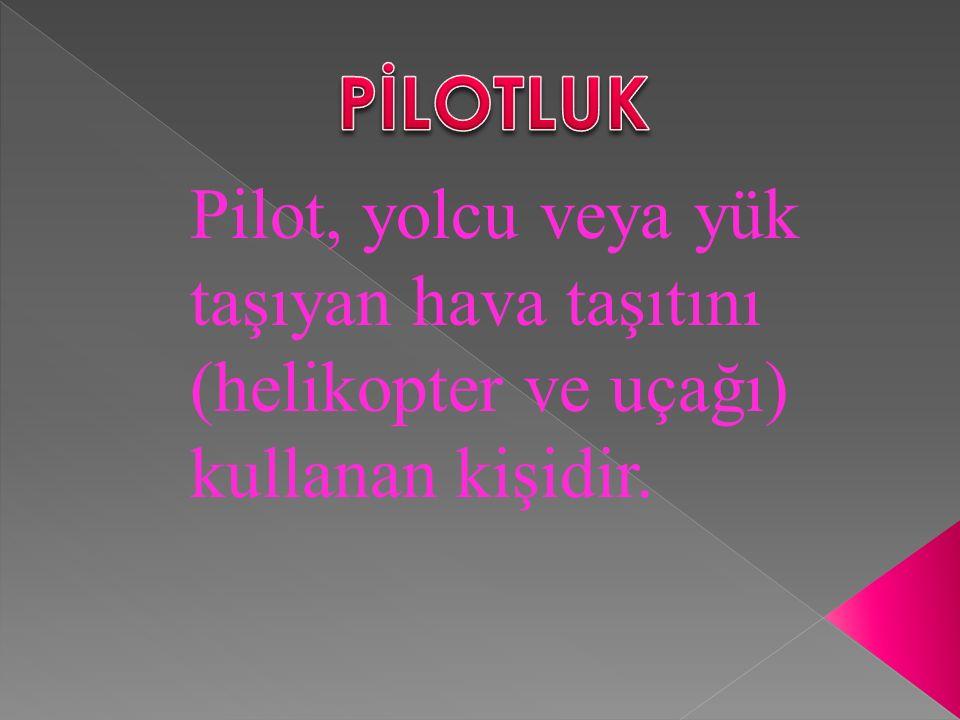PİLOTLUK Pilot, yolcu veya yük taşıyan hava taşıtını (helikopter ve uçağı) kullanan kişidir.