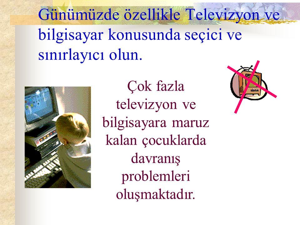 Günümüzde özellikle Televizyon ve bilgisayar konusunda seçici ve sınırlayıcı olun.