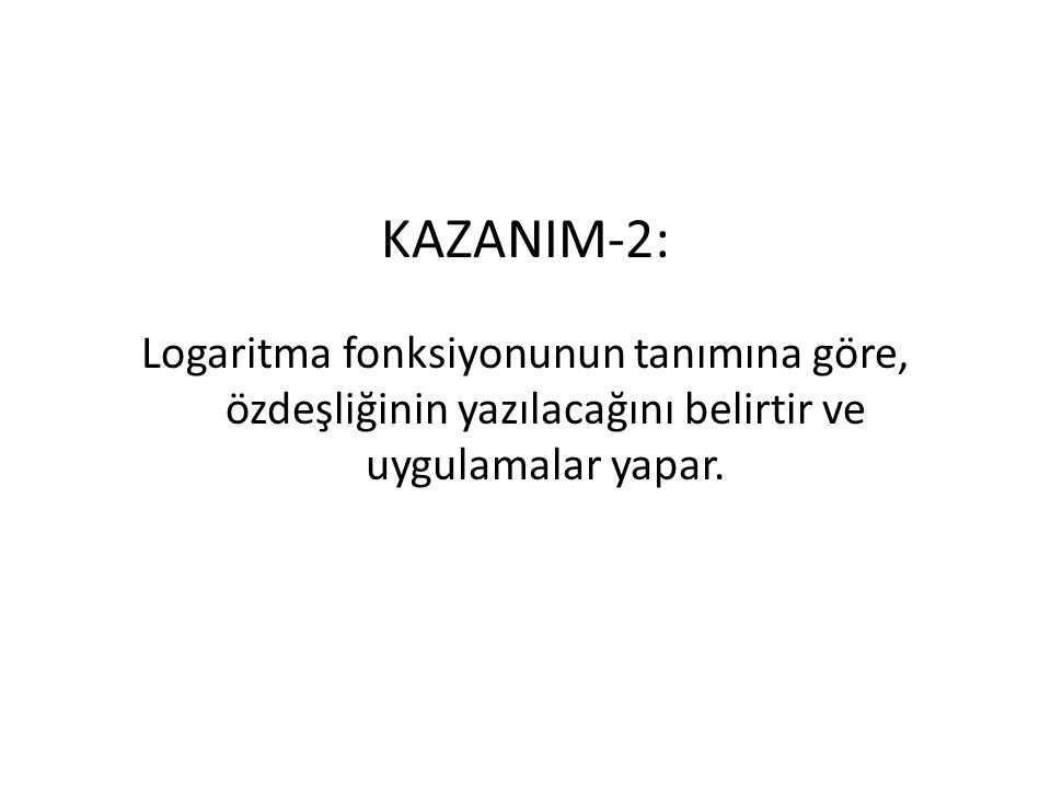 KAZANIM-2: Logaritma fonksiyonunun tanımına göre, özdeşliğinin yazılacağını belirtir ve uygulamalar yapar.