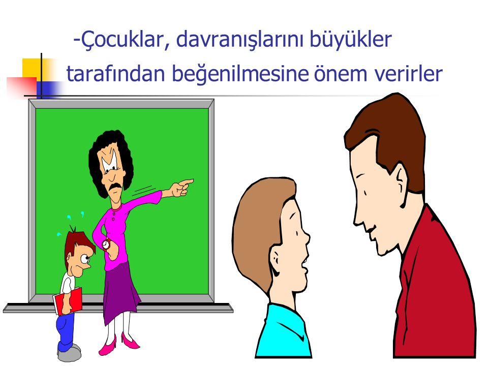 -Çocuklar, davranışlarını büyükler tarafından beğenilmesine önem verirler