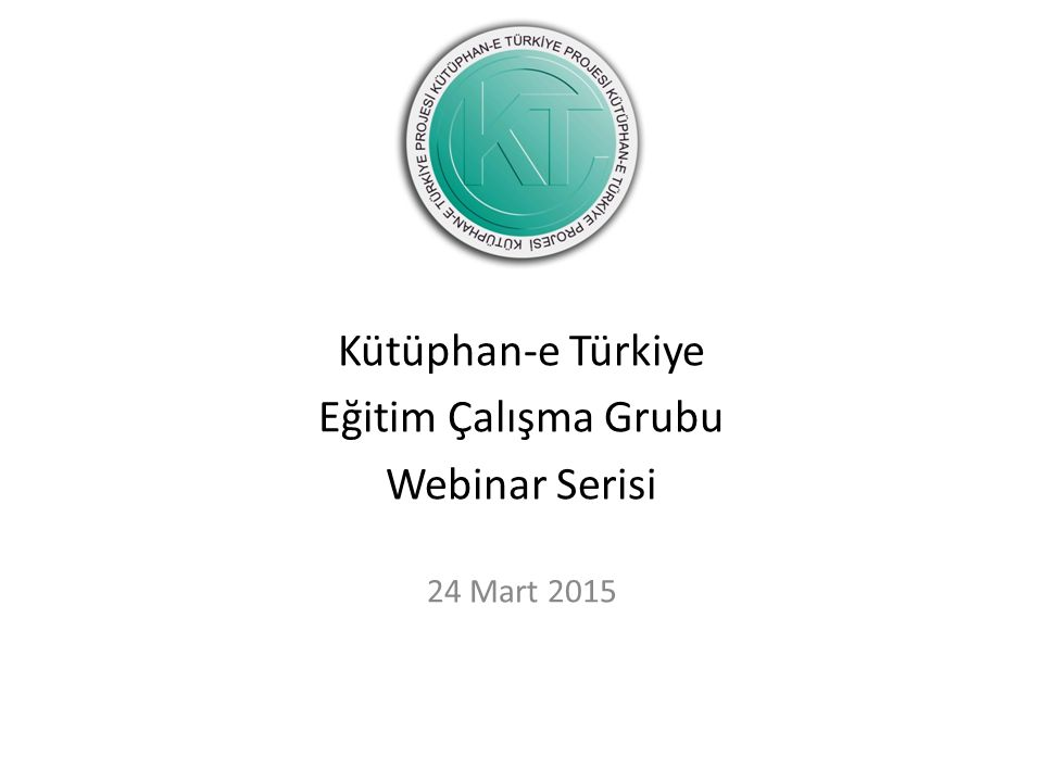 Kütüphan-e Türkiye Eğitim Çalışma Grubu Webinar Serisi 24 Mart 2015