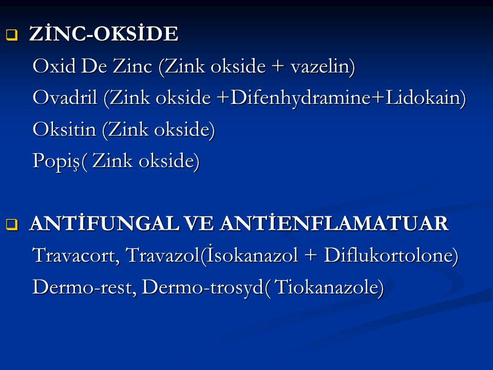 ZİNC-OKSİDE Oxid De Zinc (Zink okside + vazelin) Ovadril (Zink okside +Difenhydramine+Lidokain) Oksitin (Zink okside)