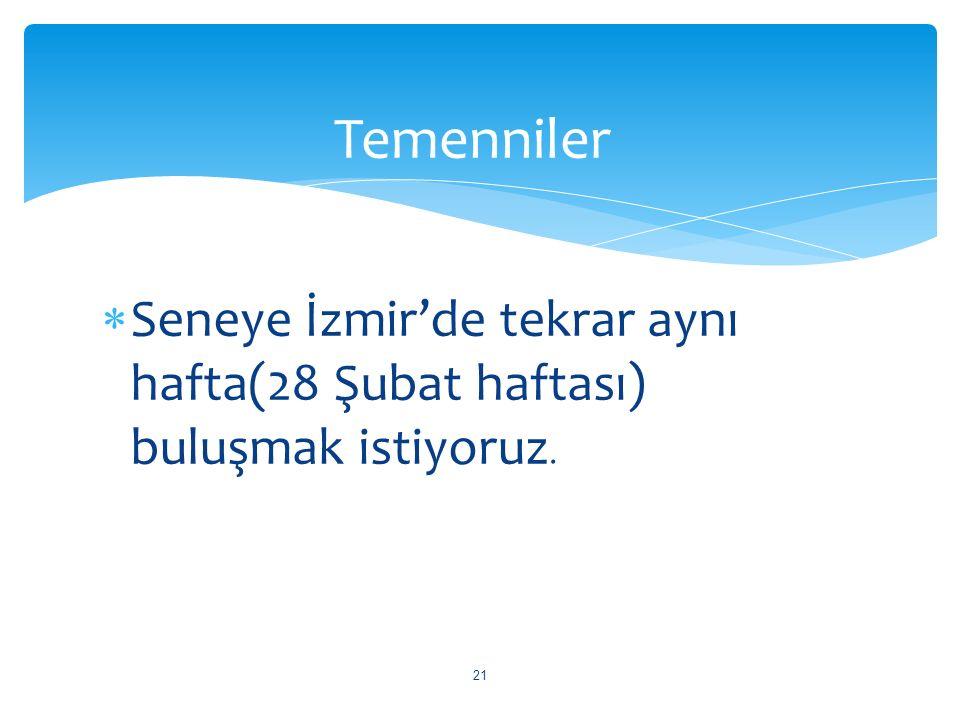 Temenniler Seneye İzmir'de tekrar aynı hafta(28 Şubat haftası) buluşmak istiyoruz.
