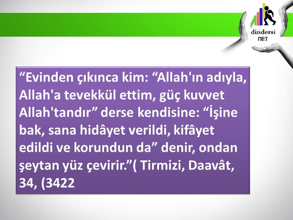 Evinden çıkınca kim: Allah ın adıyla, Allah a tevekkül ettim, güç kuvvet Allah tandır derse kendisine: İşine bak, sana hidâyet verildi, kifâyet edildi ve korundun da denir, ondan şeytan yüz çevirir. ( Tirmizi, Daavât, 34, (3422
