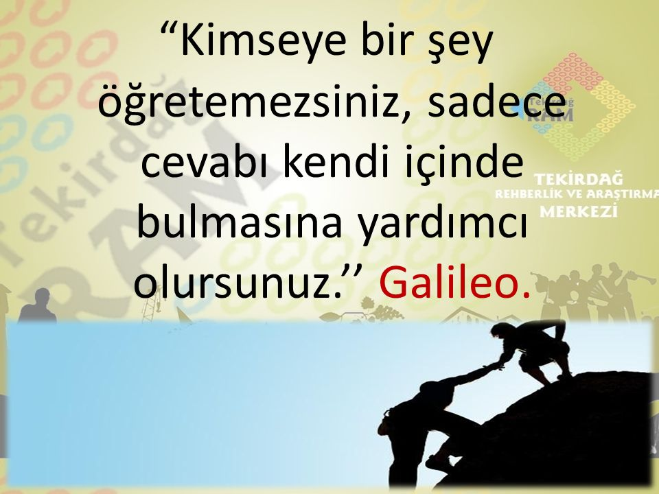 Kimseye bir şey öğretemezsiniz, sadece cevabı kendi içinde bulmasına yardımcı olursunuz.'' Galileo.