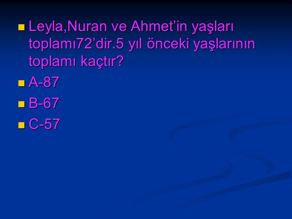 Leyla,Nuran ve Ahmet'in yaşları toplamı72'dir