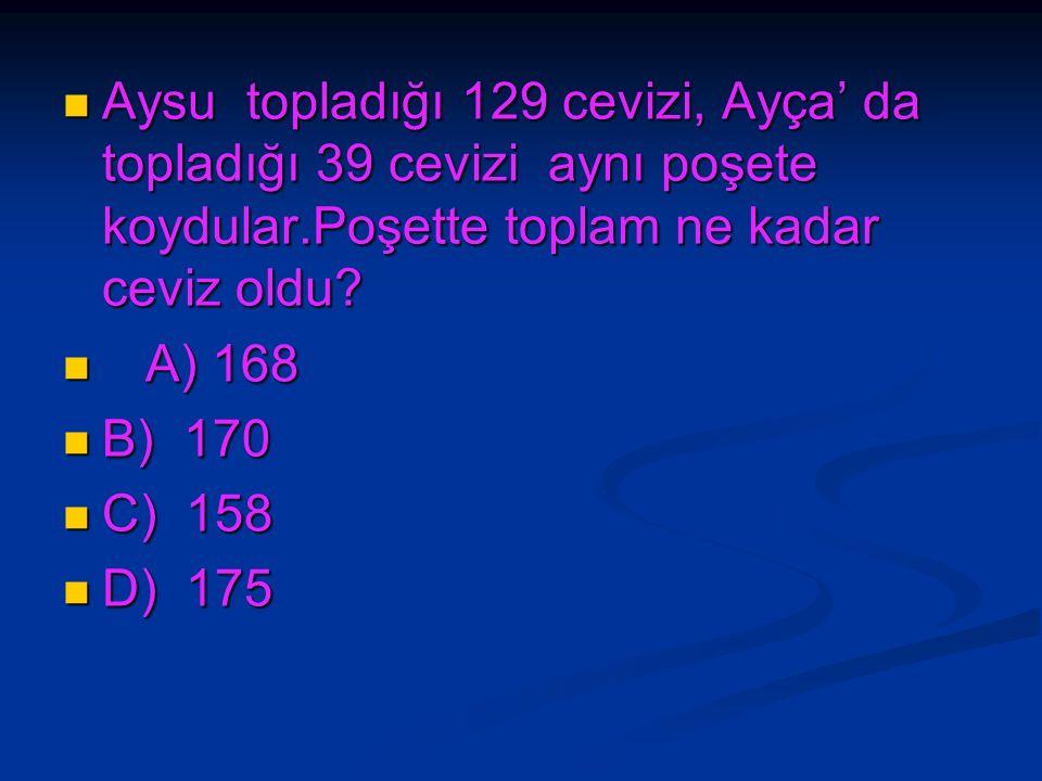 Aysu topladığı 129 cevizi, Ayça' da topladığı 39 cevizi aynı poşete koydular.Poşette toplam ne kadar ceviz oldu