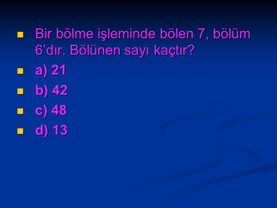 Bir bölme işleminde bölen 7, bölüm 6'dır. Bölünen sayı kaçtır