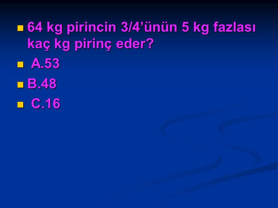 64 kg pirincin 3/4'ünün 5 kg fazlası kaç kg pirinç eder