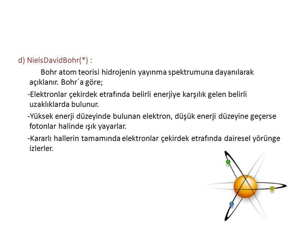 d) NielsDavidBohr(*) : Bohr atom teorisi hidrojenin yayınma spektrumuna dayanılarak açıklanır.