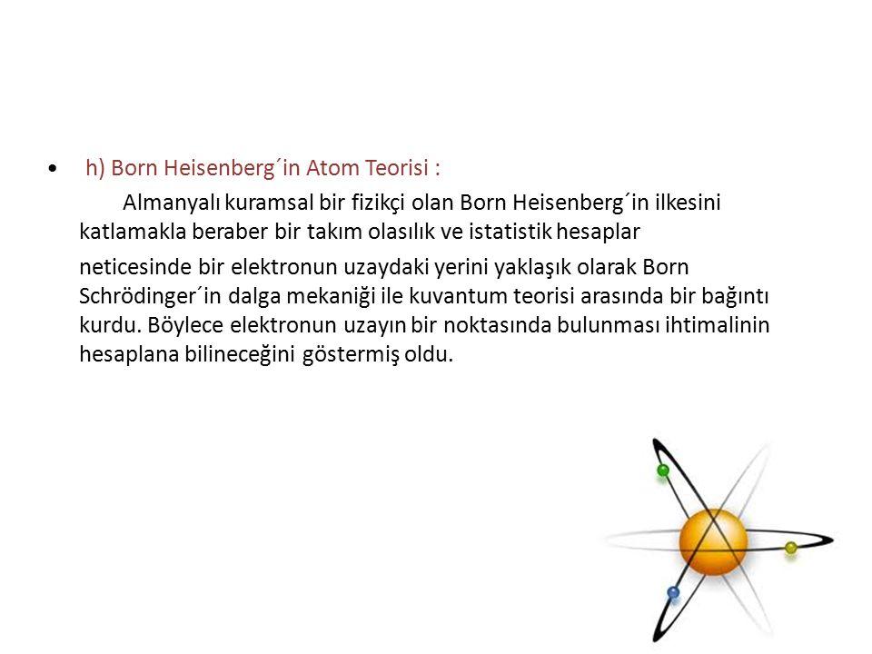 • h) Born Heisenberg´in Atom Teorisi : Almanyalı kuramsal bir fizikçi olan Born Heisenberg´in ilkesini katlamakla beraber bir takım olasılık ve istatistik hesaplar neticesinde bir elektronun uzaydaki yerini yaklaşık olarak Born Schrödinger´in dalga mekaniği ile kuvantum teorisi arasında bir bağıntı kurdu.