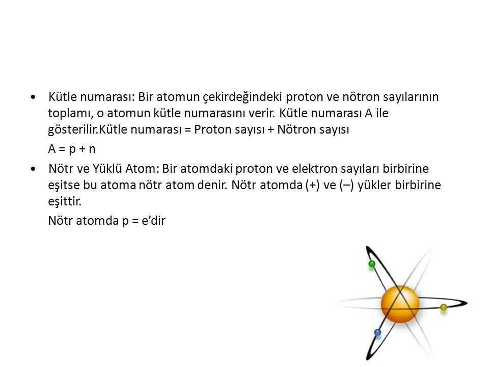 • Kütle numarası: Bir atomun çekirdeğindeki proton ve nötron sayılarının toplamı, o atomun kütle numarasını verir. Kütle numarası A ile gösterilir.Kütle numarası = Proton sayısı + Nötron sayısı