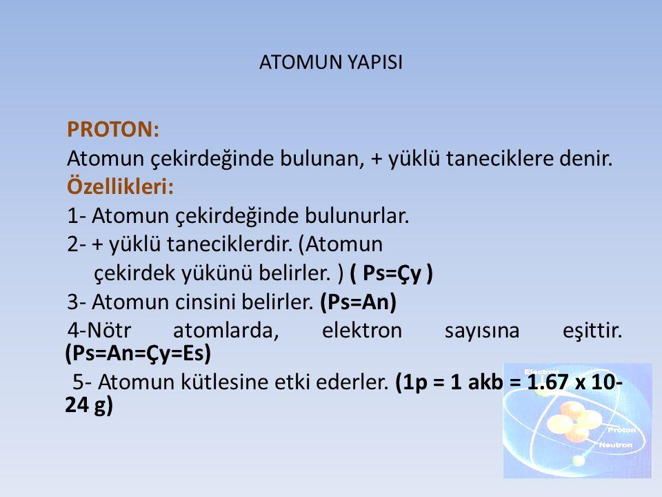 Atomun çekirdeğinde bulunan, + yüklü taneciklere denir. Özellikleri: