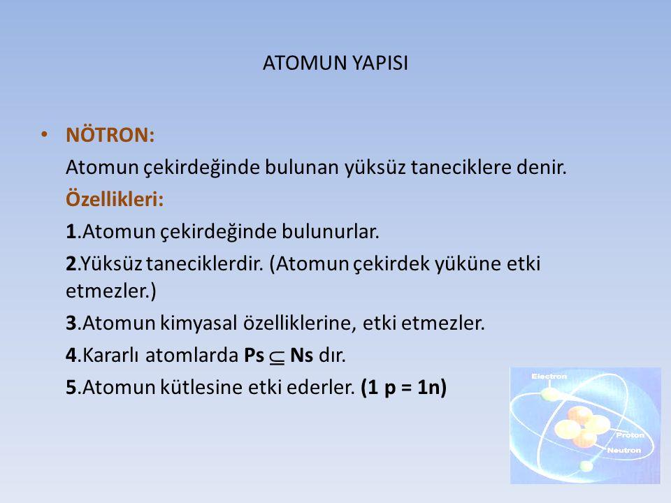 ATOMUN YAPISI NÖTRON: Atomun çekirdeğinde bulunan yüksüz taneciklere denir. Özellikleri: 1.Atomun çekirdeğinde bulunurlar.