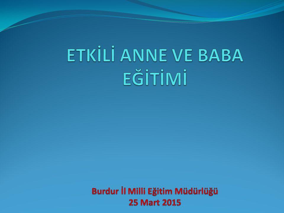 ETKİLİ ANNE VE BABA EĞİTİMİ Burdur İl Milli Eğitim Müdürlüğü 25 Mart 2015