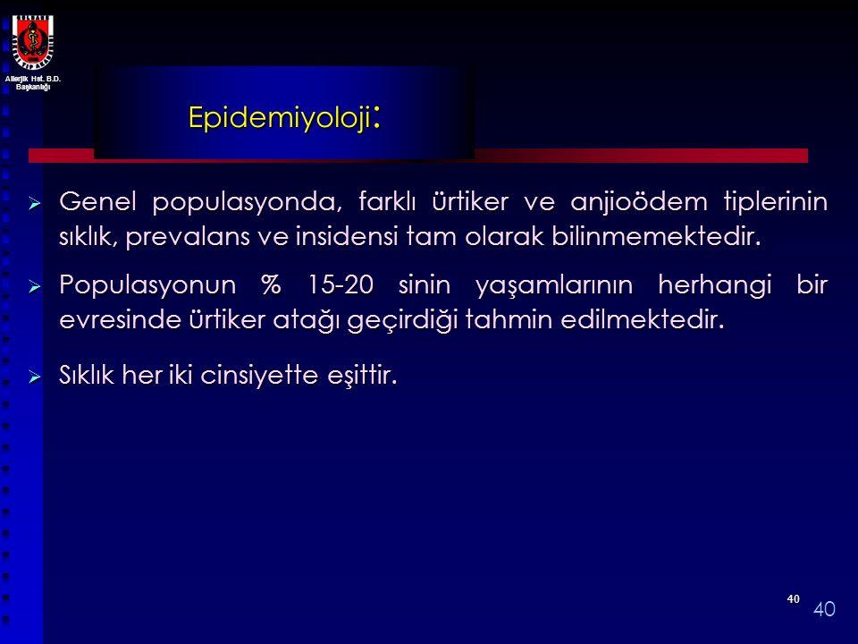 Epidemiyoloji: Genel populasyonda, farklı ürtiker ve anjioödem tiplerinin sıklık, prevalans ve insidensi tam olarak bilinmemektedir.