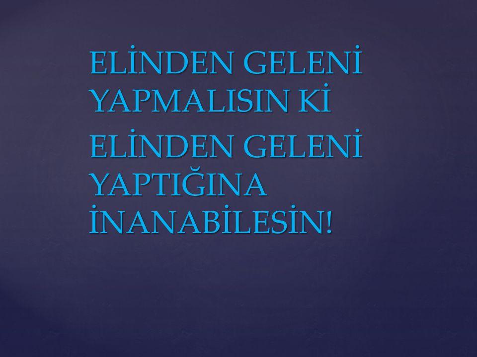 ELİNDEN GELENİ YAPMALISIN Kİ ELİNDEN GELENİ YAPTIĞINA İNANABİLESİN!