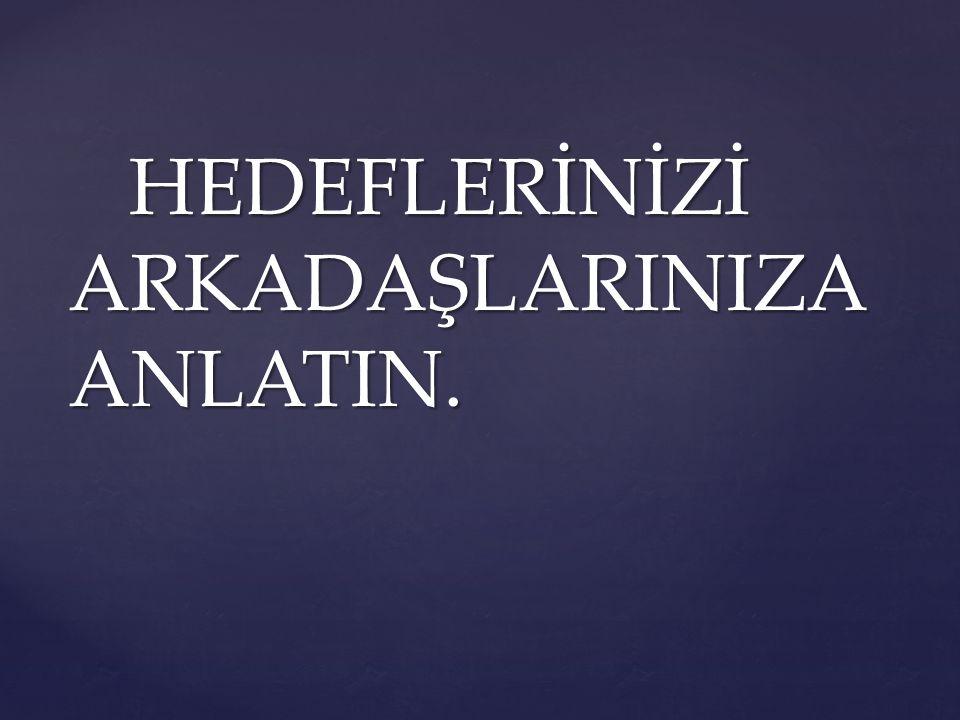HEDEFLERİNİZİ ARKADAŞLARINIZA ANLATIN.