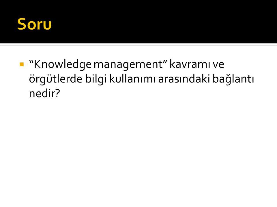 Soru Knowledge management kavramı ve örgütlerde bilgi kullanımı arasındaki bağlantı nedir