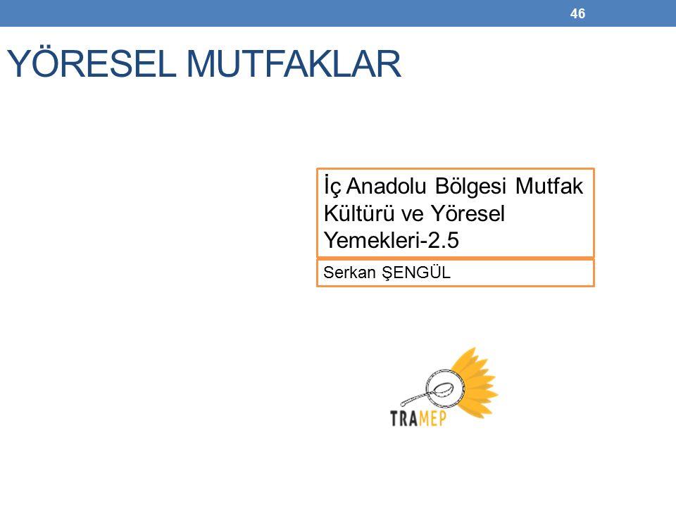 YÖRESEL MUTFAKLAR İç Anadolu Bölgesi Mutfak Kültürü ve Yöresel Yemekleri-2.5 Serkan ŞENGÜL