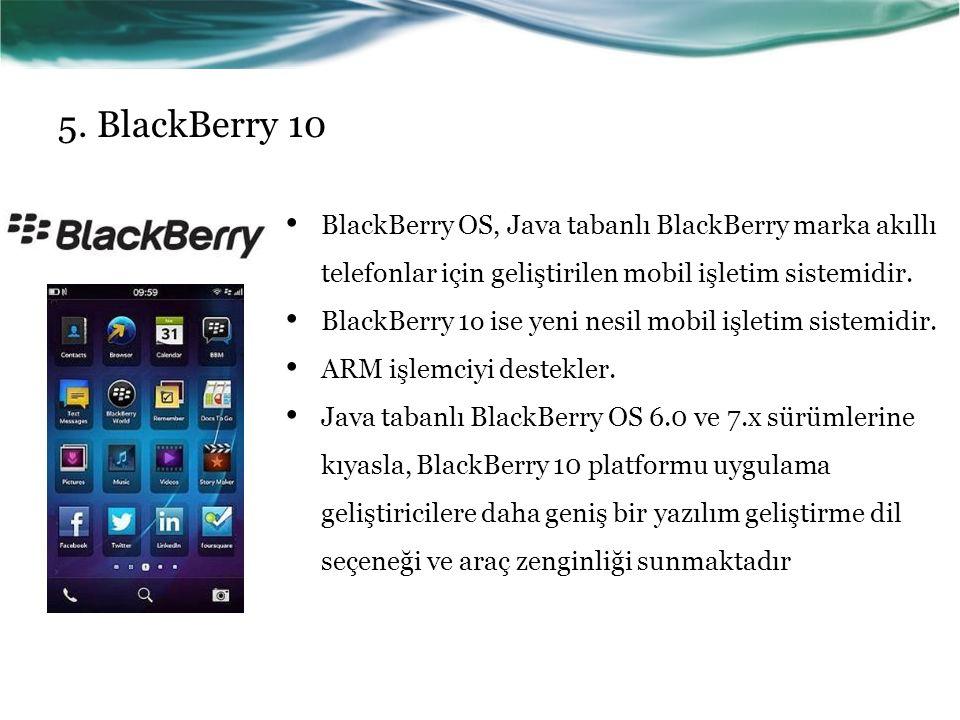 5. BlackBerry 10 BlackBerry OS, Java tabanlı BlackBerry marka akıllı telefonlar için geliştirilen mobil işletim sistemidir.