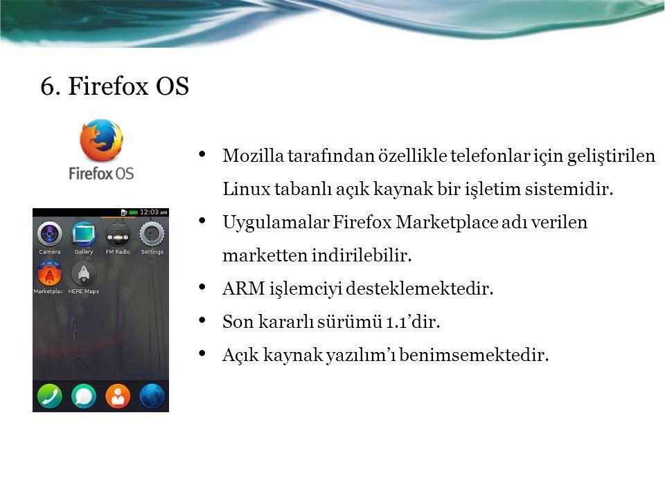 6. Firefox OS Mozilla tarafından özellikle telefonlar için geliştirilen Linux tabanlı açık kaynak bir işletim sistemidir.