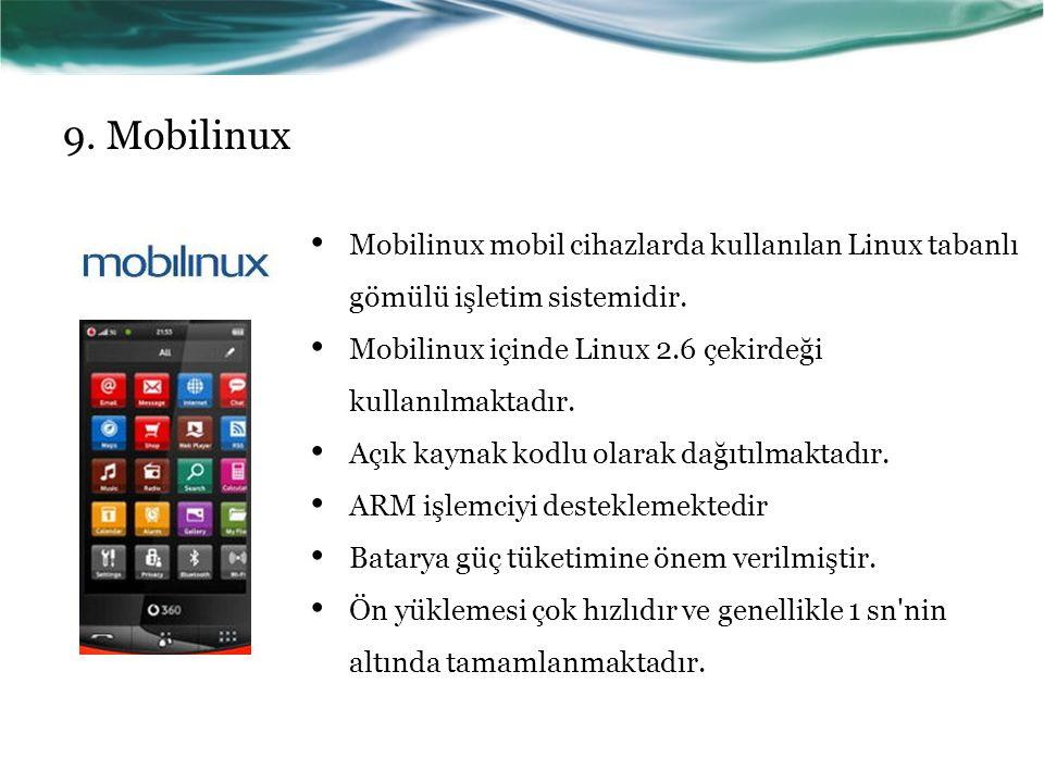 9. Mobilinux Mobilinux mobil cihazlarda kullanılan Linux tabanlı gömülü işletim sistemidir. Mobilinux içinde Linux 2.6 çekirdeği kullanılmaktadır.