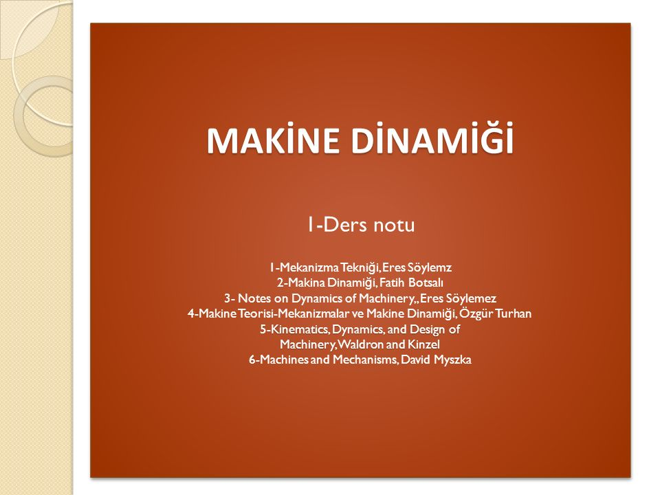 MAKİNE DİNAMİĞİ 1-Ders notu 1-Mekanizma Tekniği, Eres Söylemz 2-Makina Dinamiği, Fatih Botsalı 3- Notes on Dynamics of Machinery,, Eres Söylemez 4-Makine Teorisi-Mekanizmalar ve Makine Dinamiği, Özgür Turhan 5-Kinematics, Dynamics, and Design of Machinery, Waldron and Kinzel 6-Machines and Mechanisms, David Myszka