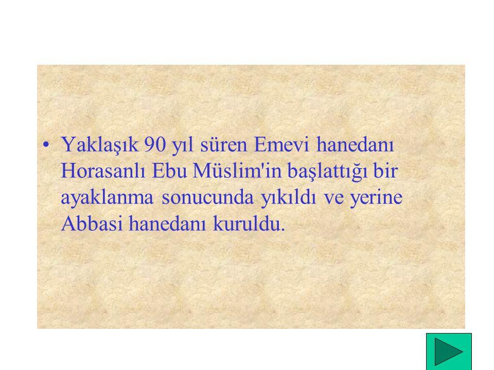 Yaklaşık 90 yıl süren Emevi hanedanı Horasanlı Ebu Müslim in başlattığı bir ayaklanma sonucunda yıkıldı ve yerine Abbasi hanedanı kuruldu.