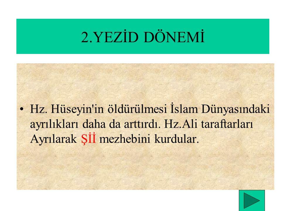 2.YEZİD DÖNEMİ Hz. Hüseyin in öldürülmesi İslam Dünyasındaki ayrılıkları daha da arttırdı.