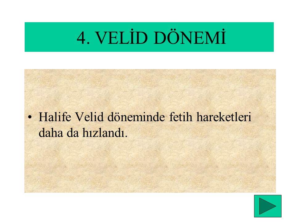 4. VELİD DÖNEMİ Halife Velid döneminde fetih hareketleri daha da hızlandı.