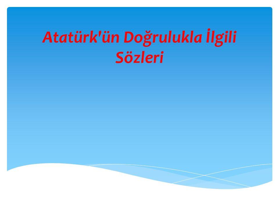 Atatürk ün Doğrulukla İlgili Sözleri