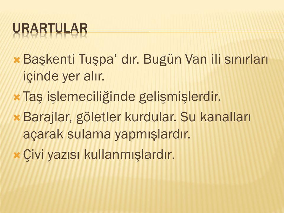 URARTULAR Başkenti Tuşpa' dır. Bugün Van ili sınırları içinde yer alır. Taş işlemeciliğinde gelişmişlerdir.