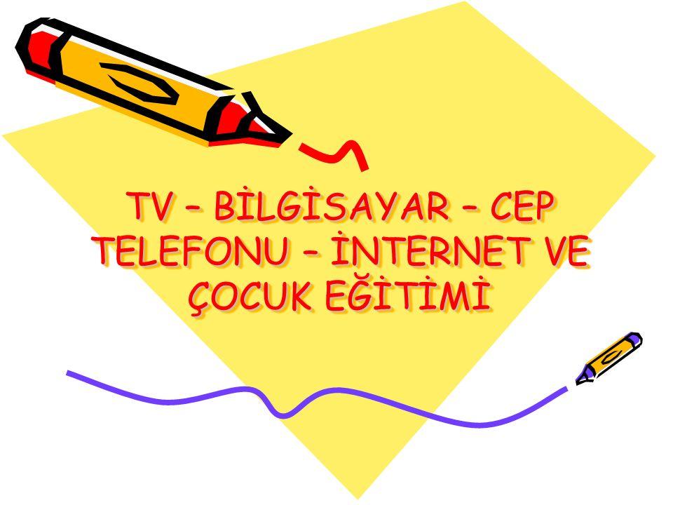 TV – BİLGİSAYAR – CEP TELEFONU – İNTERNET VE ÇOCUK EĞİTİMİ