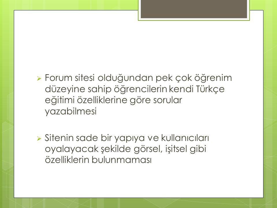 Forum sitesi olduğundan pek çok öğrenim düzeyine sahip öğrencilerin kendi Türkçe eğitimi özelliklerine göre sorular yazabilmesi